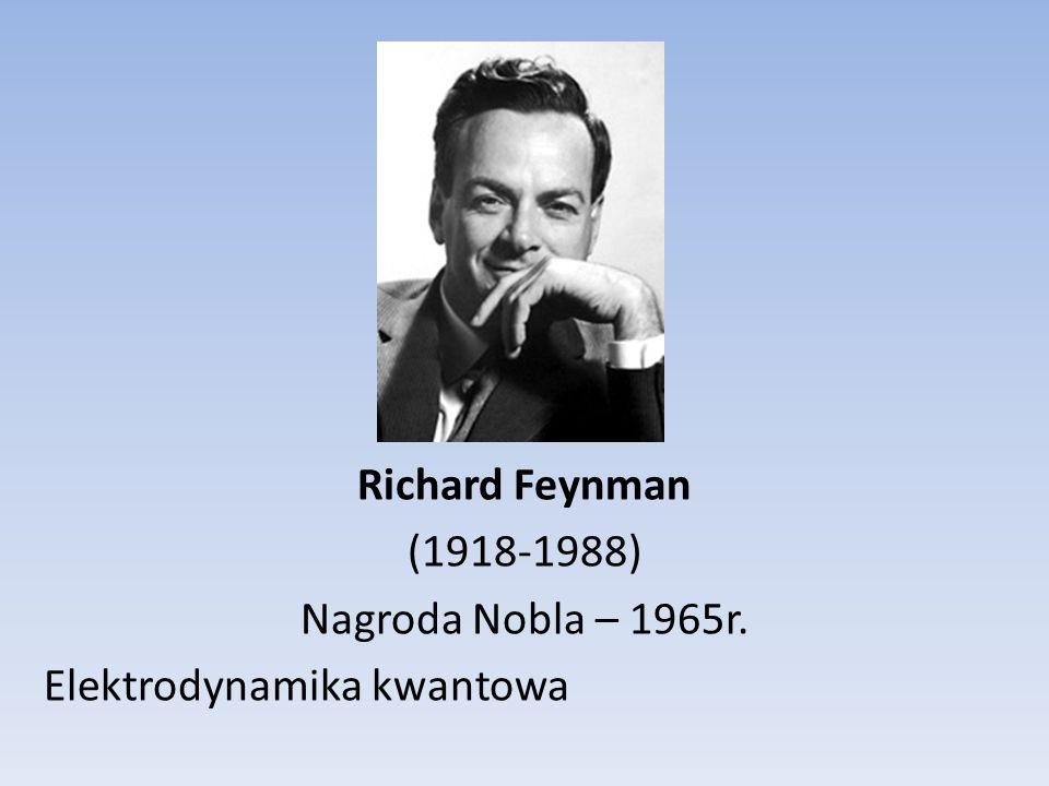 Richard Feynman (1918-1988) Nagroda Nobla – 1965r. Elektrodynamika kwantowa