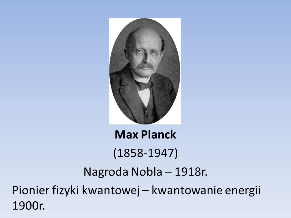 Max Planck (1858-1947) Nagroda Nobla – 1918r. Pionier fizyki kwantowej – kwantowanie energii 1900r.