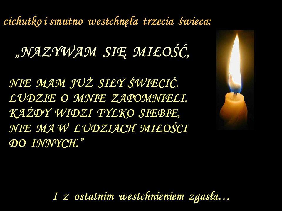 NIKOMU NIE JESTEM POTRZEBNA, LUDZKOŚĆ NIE CHCE ZNAĆ BOGA, PO CO WIĘC ŚWIECIĆ? I druga świeca zgasła…. Zamigotało światło drugiej świecy i powiedziała