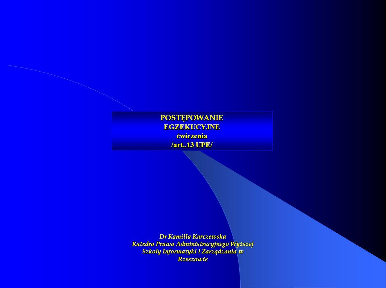 POSTĘPOWANIE EGZEKUCYJNE ćwiczenia /art..13 UPE/ Dr Kamilla Kurczewska Katedra Prawa Administracyjnego Wyższej Szkoły Informatyki i Zarządzania w Rzes