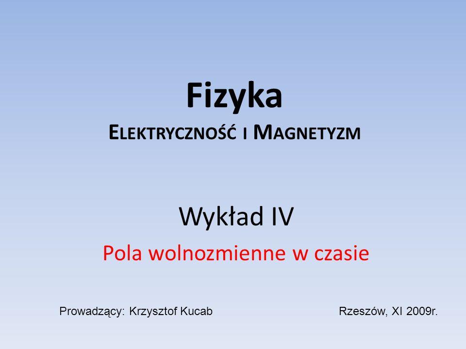 Fizyka E LEKTRYCZNOŚĆ I M AGNETYZM Wykład IV Pola wolnozmienne w czasie Prowadzący: Krzysztof KucabRzeszów, XI 2009r.