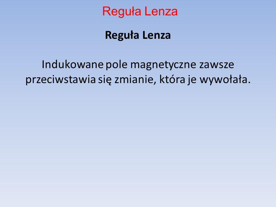 Reguła Lenza Indukowane pole magnetyczne zawsze przeciwstawia się zmianie, która je wywołała. Reguła Lenza