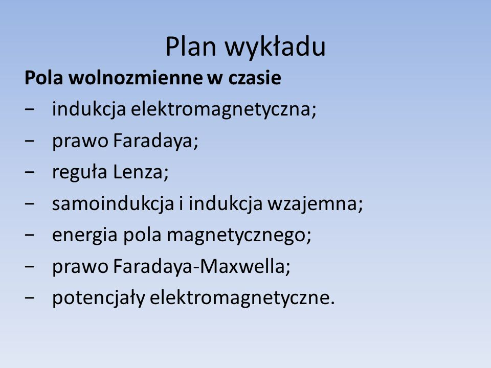 Plan wykładu Pola wolnozmienne w czasie indukcja elektromagnetyczna; prawo Faradaya; reguła Lenza; samoindukcja i indukcja wzajemna; energia pola magn