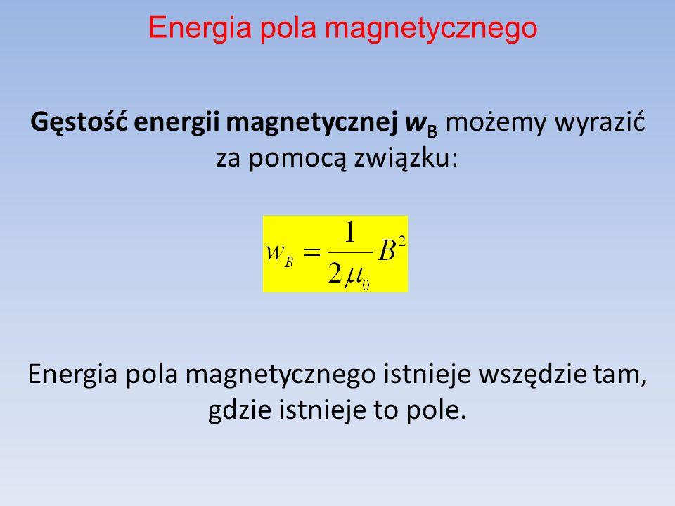 Gęstość energii magnetycznej w B możemy wyrazić za pomocą związku: Energia pola magnetycznego istnieje wszędzie tam, gdzie istnieje to pole. Energia p