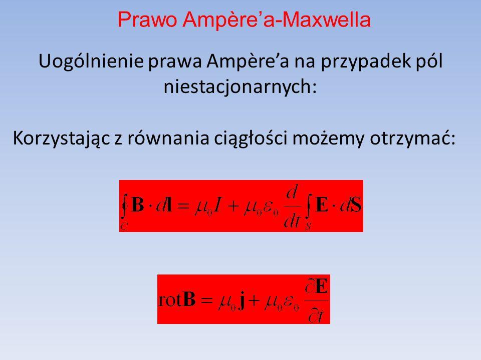 Uogólnienie prawa Ampèrea na przypadek pól niestacjonarnych: Korzystając z równania ciągłości możemy otrzymać: Prawo Ampèrea-Maxwella