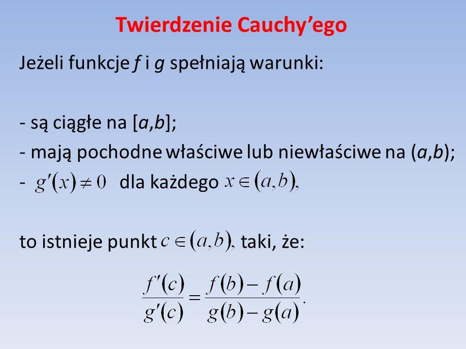 Twierdzenie Cauchyego Jeżeli funkcje f i g spełniają warunki: - są ciągłe na [a,b]; - mają pochodne właściwe lub niewłaściwe na (a,b); - dla każdego t