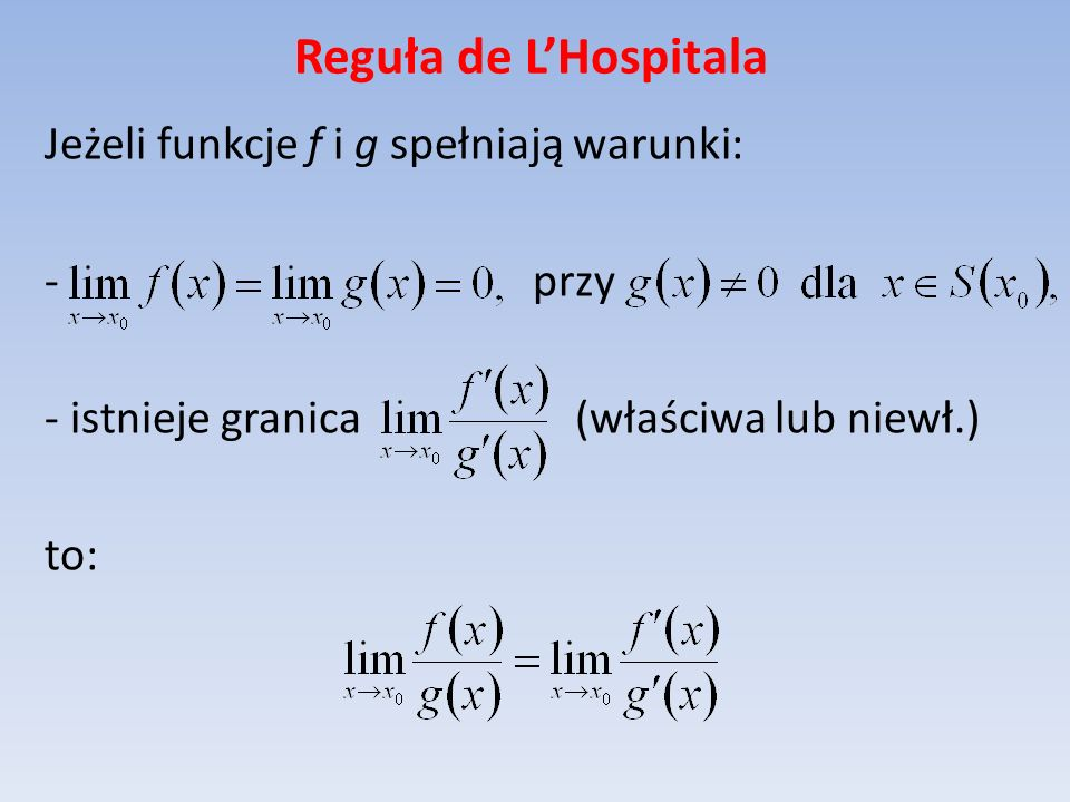 Reguła de LHospitala Jeżeli funkcje f i g spełniają warunki: - przy - istnieje granica (właściwa lub niewł.) to:
