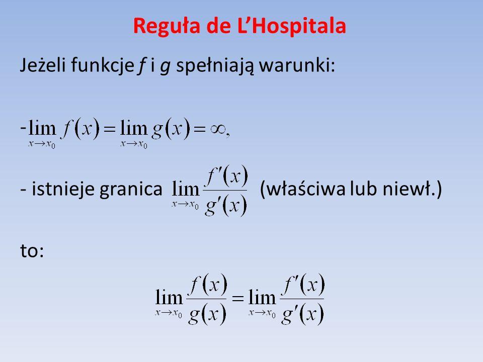 Reguła de LHospitala Jeżeli funkcje f i g spełniają warunki: - - istnieje granica (właściwa lub niewł.) to: