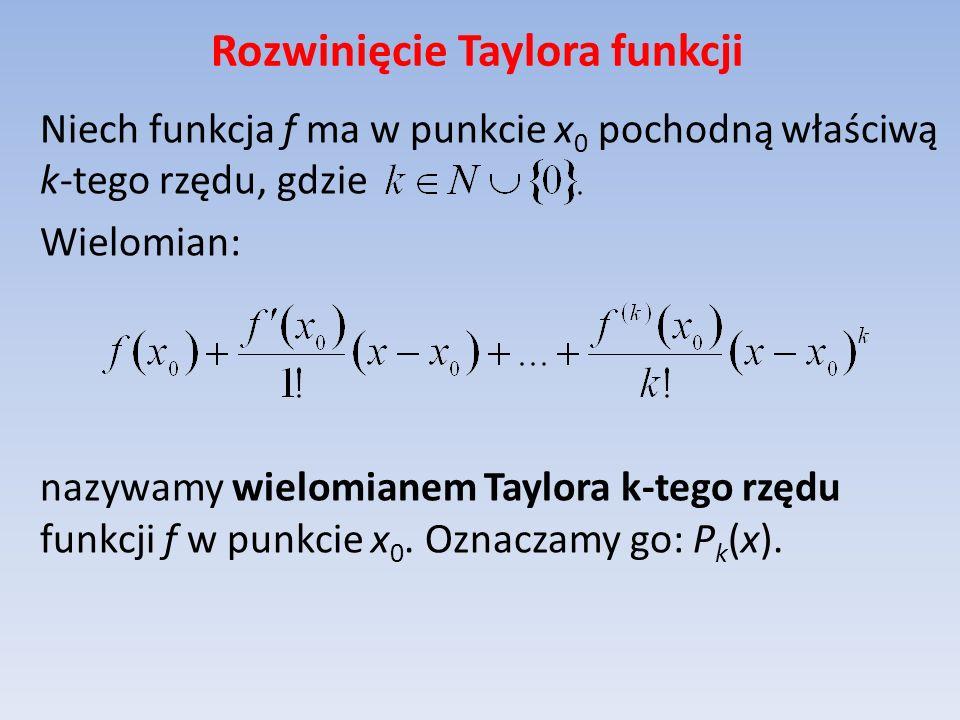 Rozwinięcie Taylora funkcji Niech funkcja f ma w punkcie x 0 pochodną właściwą k-tego rzędu, gdzie Wielomian: nazywamy wielomianem Taylora k-tego rzęd