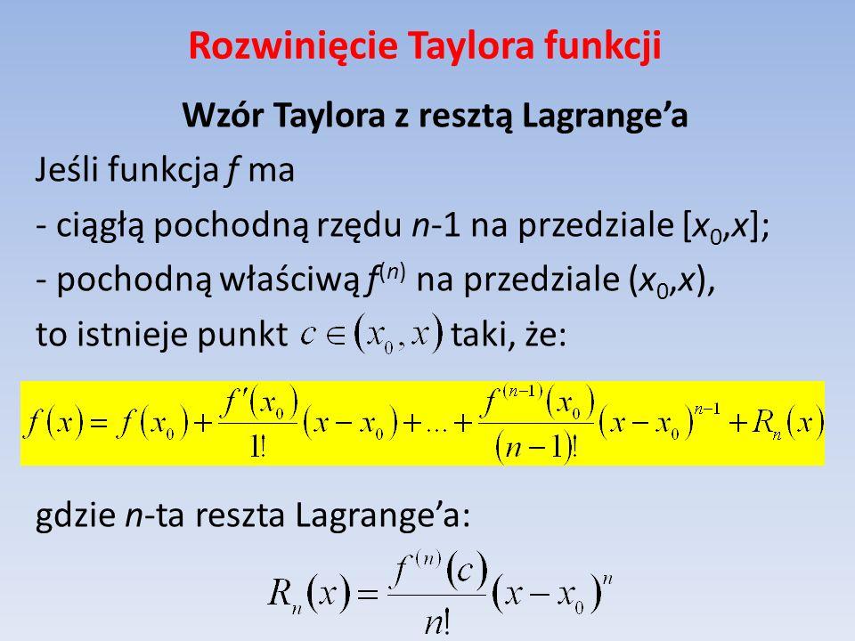 Rozwinięcie Taylora funkcji Wzór Taylora z resztą Lagrangea Jeśli funkcja f ma - ciągłą pochodną rzędu n-1 na przedziale [x 0,x]; - pochodną właściwą
