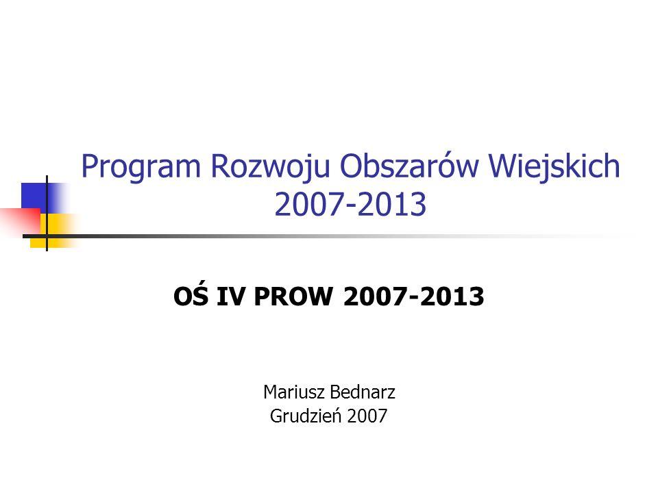 Program Rozwoju Obszarów Wiejskich 2007-2013 OŚ IV PROW 2007-2013 Mariusz Bednarz Grudzień 2007