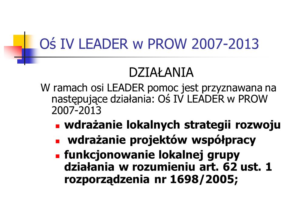 Oś IV LEADER w PROW 2007-2013 DZIAŁANIA W ramach osi LEADER pomoc jest przyznawana na następujące działania: Oś IV LEADER w PROW 2007-2013 wdrażanie lokalnych strategii rozwoju wdrażanie projektów współpracy funkcjonowanie lokalnej grupy działania w rozumieniu art.