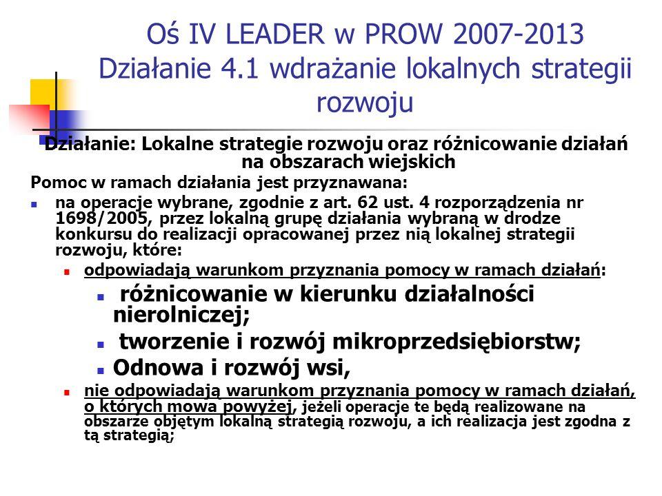 Oś IV LEADER w PROW 2007-2013 Działanie 4.1 wdrażanie lokalnych strategii rozwoju Działanie: Lokalne strategie rozwoju oraz różnicowanie działań na obszarach wiejskich Pomoc w ramach działania jest przyznawana: na operacje wybrane, zgodnie z art.