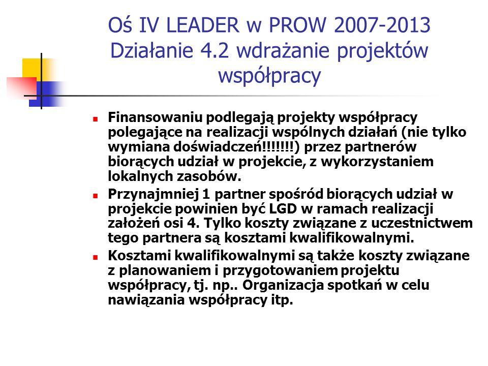 Oś IV LEADER w PROW 2007-2013 Działanie 4.2 wdrażanie projektów współpracy Finansowaniu podlegają projekty współpracy polegające na realizacji wspólnych działań (nie tylko wymiana doświadczeń!!!!!!!) przez partnerów biorących udział w projekcie, z wykorzystaniem lokalnych zasobów.