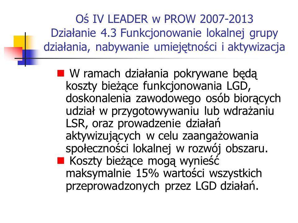 Oś IV LEADER w PROW 2007-2013 Działanie 4.3 Funkcjonowanie lokalnej grupy działania, nabywanie umiejętności i aktywizacja W ramach działania pokrywane będą koszty bieżące funkcjonowania LGD, doskonalenia zawodowego osób biorących udział w przygotowywaniu lub wdrażaniu LSR, oraz prowadzenie działań aktywizujących w celu zaangażowania społeczności lokalnej w rozwój obszaru.