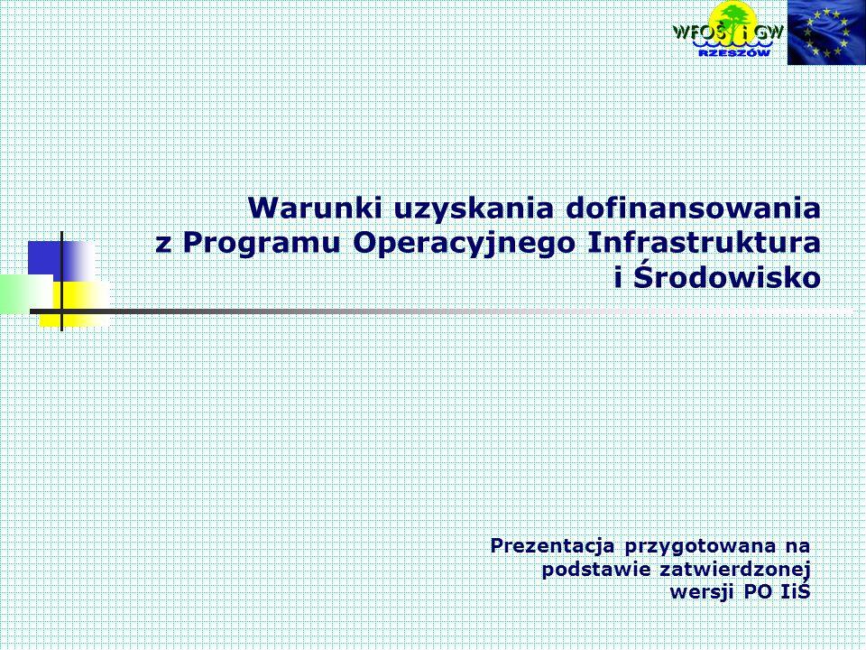 Warunki uzyskania dofinansowania z Programu Operacyjnego Infrastruktura i Środowisko Prezentacja przygotowana na podstawie zatwierdzonej wersji PO IiŚ
