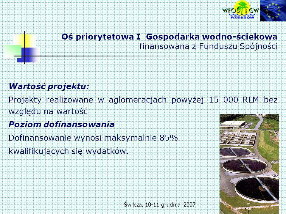 Świlcza, 10-11 grudnia 200716 Oś priorytetowa I Gospodarka wodno-ściekowa finansowana z Funduszu Spójności Wartość projektu: Projekty realizowane w aglomeracjach powyżej 15 000 RLM bez względu na wartość Poziom dofinansowania Dofinansowanie wynosi maksymalnie 85% kwalifikujących się wydatków.
