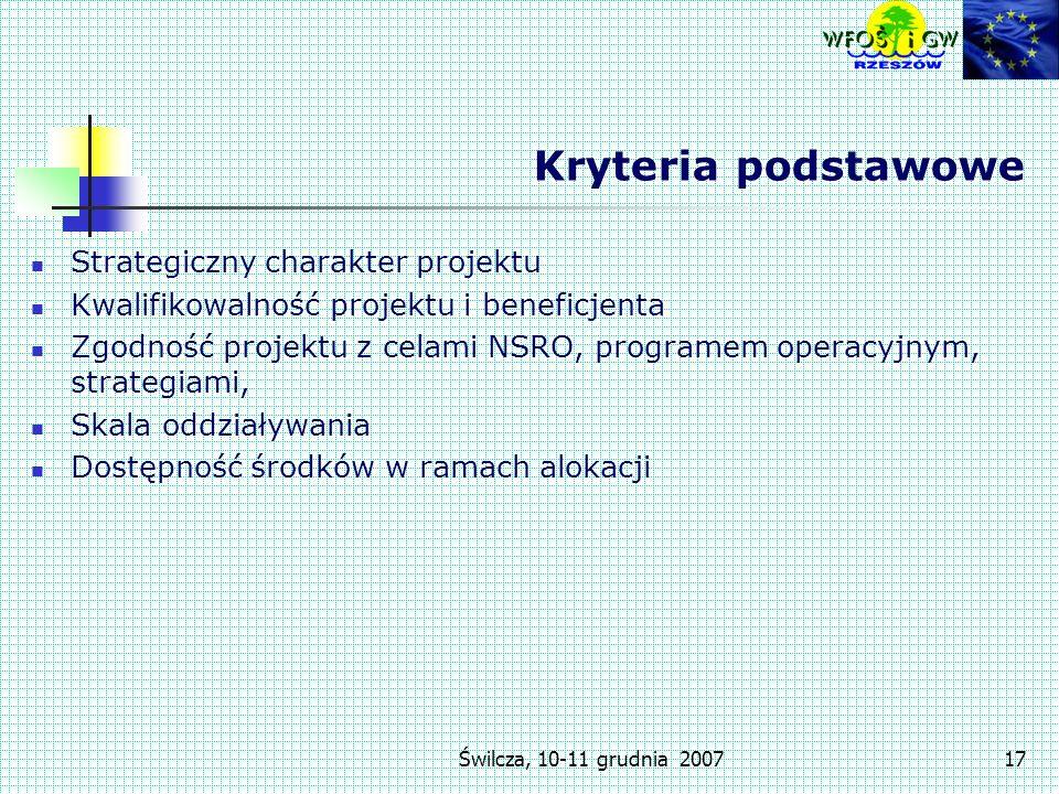 Świlcza, 10-11 grudnia 200717 Kryteria podstawowe Strategiczny charakter projektu Kwalifikowalność projektu i beneficjenta Zgodność projektu z celami NSRO, programem operacyjnym, strategiami, Skala oddziaływania Dostępność środków w ramach alokacji