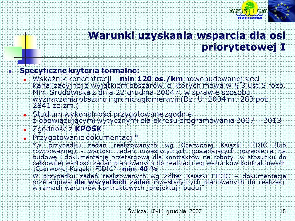 Świlcza, 10-11 grudnia 200718 Warunki uzyskania wsparcia dla osi priorytetowej I Specyficzne kryteria formalne: Wskaźnik koncentracji – min 120 os./km nowobudowanej sieci kanalizacyjnej z wyjątkiem obszarów, o których mowa w § 3 ust.5 rozp.
