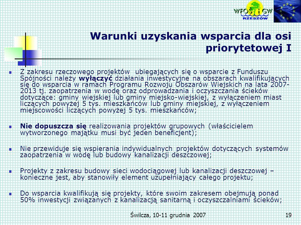 Świlcza, 10-11 grudnia 200719 Warunki uzyskania wsparcia dla osi priorytetowej I Z zakresu rzeczowego projektów ubiegających się o wsparcie z Funduszu Spójności należy wyłączyć działania inwestycyjne na obszarach kwalifikujących się do wsparcia w ramach Programu Rozwoju Obszarów Wiejskich na lata 2007- 2013 tj.