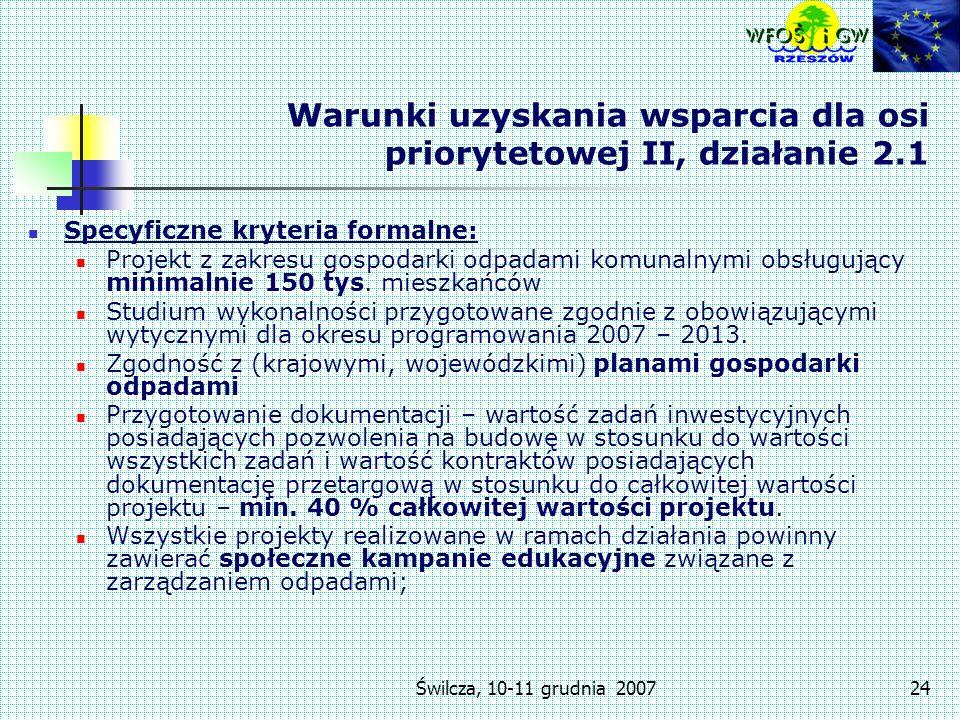 Świlcza, 10-11 grudnia 200724 Warunki uzyskania wsparcia dla osi priorytetowej II, działanie 2.1 Specyficzne kryteria formalne: Projekt z zakresu gospodarki odpadami komunalnymi obsługujący minimalnie 150 tys.