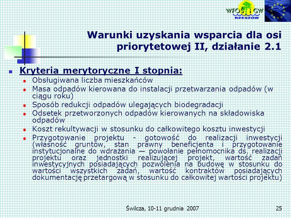 Świlcza, 10-11 grudnia 200725 Warunki uzyskania wsparcia dla osi priorytetowej II, działanie 2.1 Kryteria merytoryczne I stopnia: Obsługiwana liczba mieszkańców Masa odpadów kierowana do instalacji przetwarzania odpadów (w ciągu roku) Sposób redukcji odpadów ulegających biodegradacji Odsetek przetworzonych odpadów kierowanych na składowiska odpadów Koszt rekultywacji w stosunku do całkowitego kosztu inwestycji Przygotowanie projektu - gotowość do realizacji inwestycji (własność gruntów, stan prawny beneficjenta i przygotowanie instytucjonalne do wdrażania powołanie pełnomocnika ds.