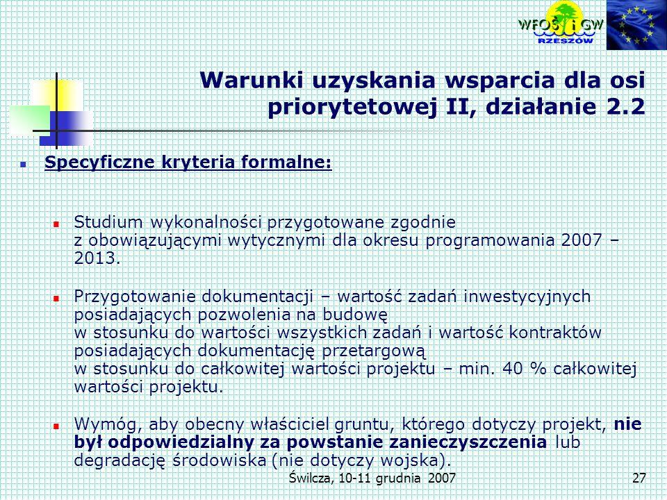 Świlcza, 10-11 grudnia 200727 Warunki uzyskania wsparcia dla osi priorytetowej II, działanie 2.2 Specyficzne kryteria formalne: Studium wykonalności przygotowane zgodnie z obowiązującymi wytycznymi dla okresu programowania 2007 – 2013.