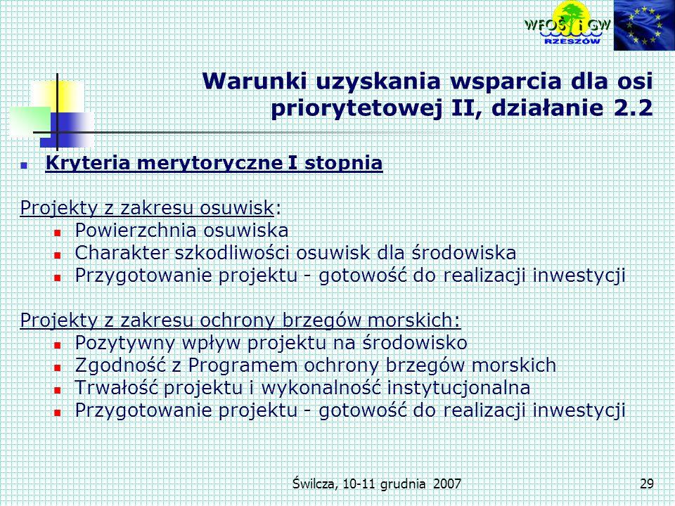 Świlcza, 10-11 grudnia 200729 Warunki uzyskania wsparcia dla osi priorytetowej II, działanie 2.2 Kryteria merytoryczne I stopnia Projekty z zakresu osuwisk: Powierzchnia osuwiska Charakter szkodliwości osuwisk dla środowiska Przygotowanie projektu - gotowość do realizacji inwestycji Projekty z zakresu ochrony brzegów morskich: Pozytywny wpływ projektu na środowisko Zgodność z Programem ochrony brzegów morskich Trwałość projektu i wykonalność instytucjonalna Przygotowanie projektu - gotowość do realizacji inwestycji