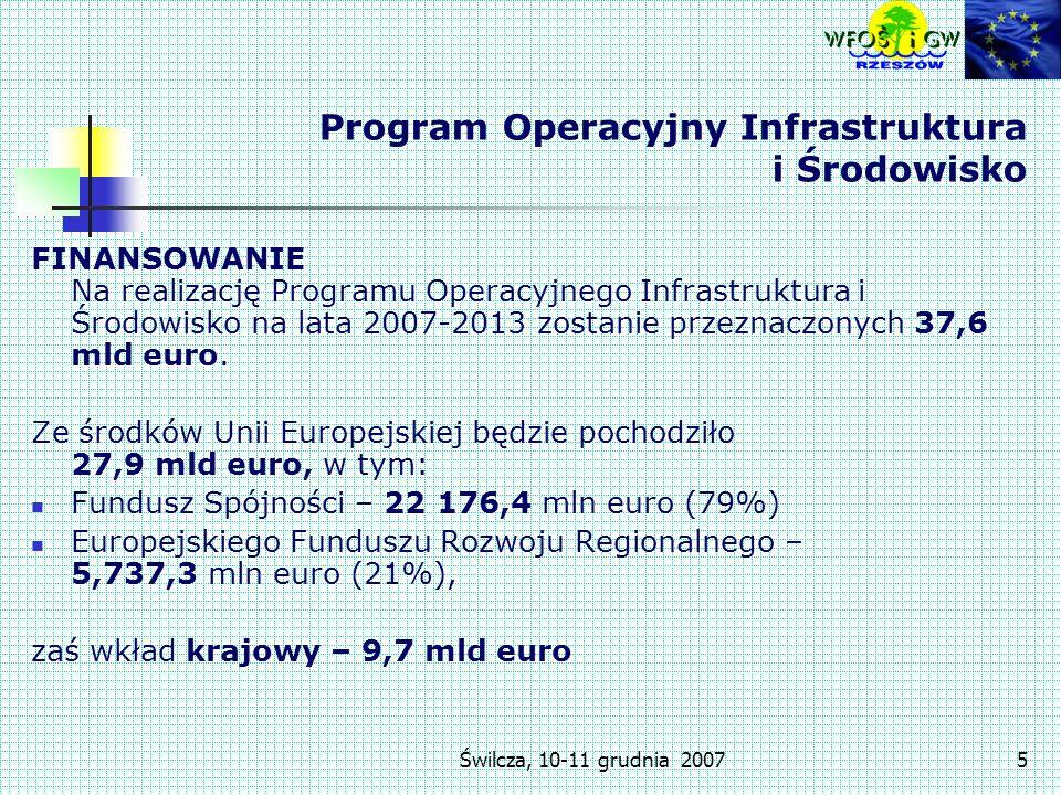 Świlcza, 10-11 grudnia 20075 Program Operacyjny Infrastruktura i Środowisko FINANSOWANIE Na realizację Programu Operacyjnego Infrastruktura i Środowisko na lata 2007-2013 zostanie przeznaczonych 37,6 mld euro.