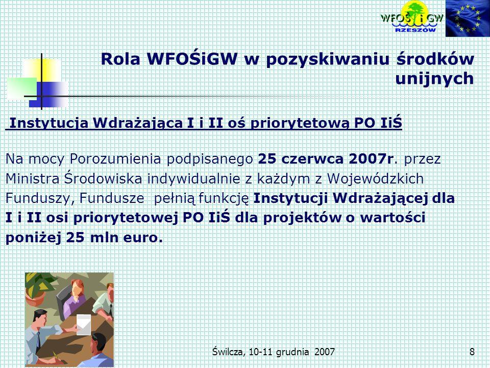 Świlcza, 10-11 grudnia 20078 Rola WFOŚiGW w pozyskiwaniu środków unijnych Instytucja Wdrażająca I i II oś priorytetową PO IiŚ Na mocy Porozumienia podpisanego 25 czerwca 2007r.