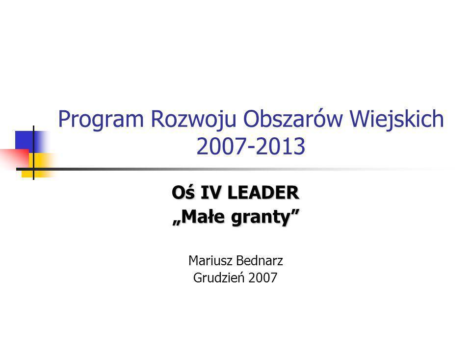 Program Rozwoju Obszarów Wiejskich 2007-2013 Oś IV LEADER Małe granty Mariusz Bednarz Grudzień 2007