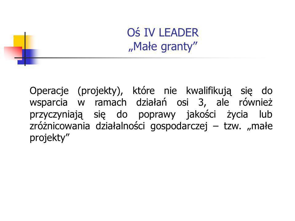 Oś IV LEADER Małe granty Operacje (projekty), które nie kwalifikują się do wsparcia w ramach działań osi 3, ale również przyczyniają się do poprawy jakości życia lub zróżnicowania działalności gospodarczej – tzw.