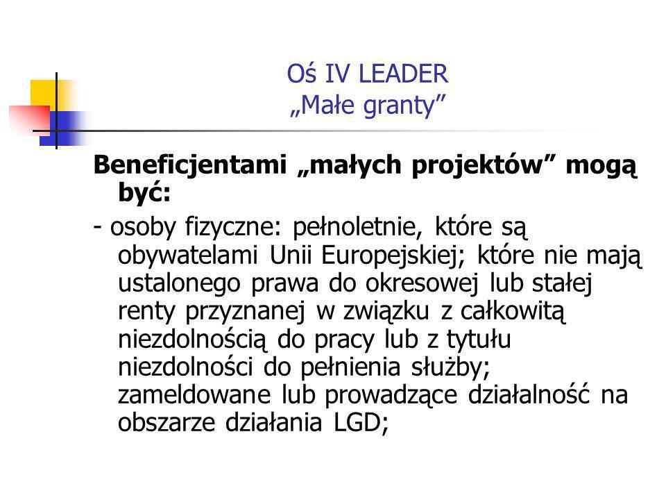 Oś IV LEADER Małe granty Beneficjentami małych projektów mogą być: - osoby fizyczne: pełnoletnie, które są obywatelami Unii Europejskiej; które nie mają ustalonego prawa do okresowej lub stałej renty przyznanej w związku z całkowitą niezdolnością do pracy lub z tytułu niezdolności do pełnienia służby; zameldowane lub prowadzące działalność na obszarze działania LGD;