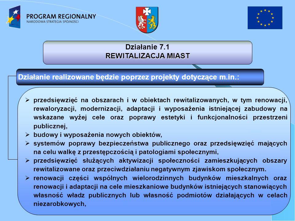Działanie 7.1 REWITALIZACJA MIAST Działanie realizowane będzie poprzez projekty dotyczące m.in.: przedsięwzięć na obszarach i w obiektach rewitalizowanych, w tym renowacji, rewaloryzacji, modernizacji, adaptacji i wyposażenia istniejącej zabudowy na wskazane wyżej cele oraz poprawy estetyki i funkcjonalności przestrzeni publicznej, budowy i wyposażenia nowych obiektów, systemów poprawy bezpieczeństwa publicznego oraz przedsięwzięć mających na celu walkę z przestępczością i patologiami społecznymi, przedsięwzięć służących aktywizacji społeczności zamieszkujących obszary rewitalizowane oraz przeciwdziałaniu negatywnym zjawiskom społecznym.