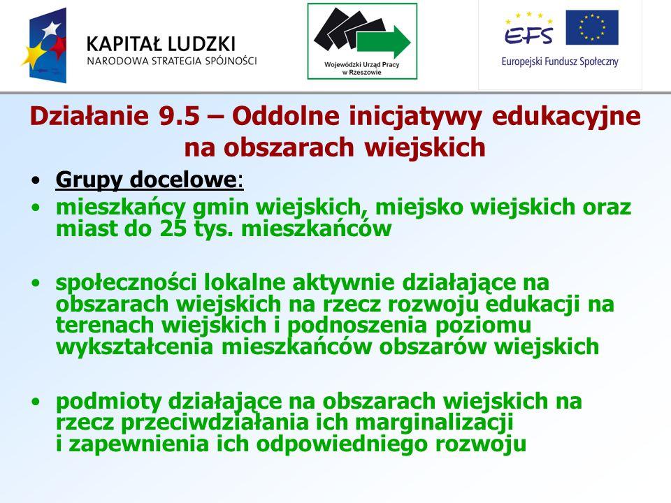 Działanie 9.5 – Oddolne inicjatywy edukacyjne na obszarach wiejskich Grupy docelowe: mieszkańcy gmin wiejskich, miejsko wiejskich oraz miast do 25 tys.