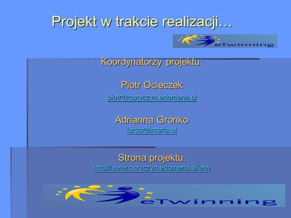 Koordynatorzy projektu: Piotr Ocieczek piotr@gptyczyn.edomena.pl Adrianna Gronko lurgo@interia.pl Strona projektu : http://www.gptyczyn.edomena.pl/etw