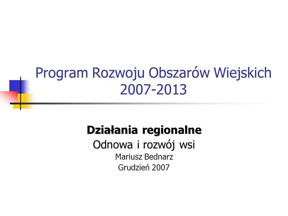 Program Rozwoju Obszarów Wiejskich 2007-2013 Działania regionalne Odnowa i rozwój wsi Mariusz Bednarz Grudzień 2007