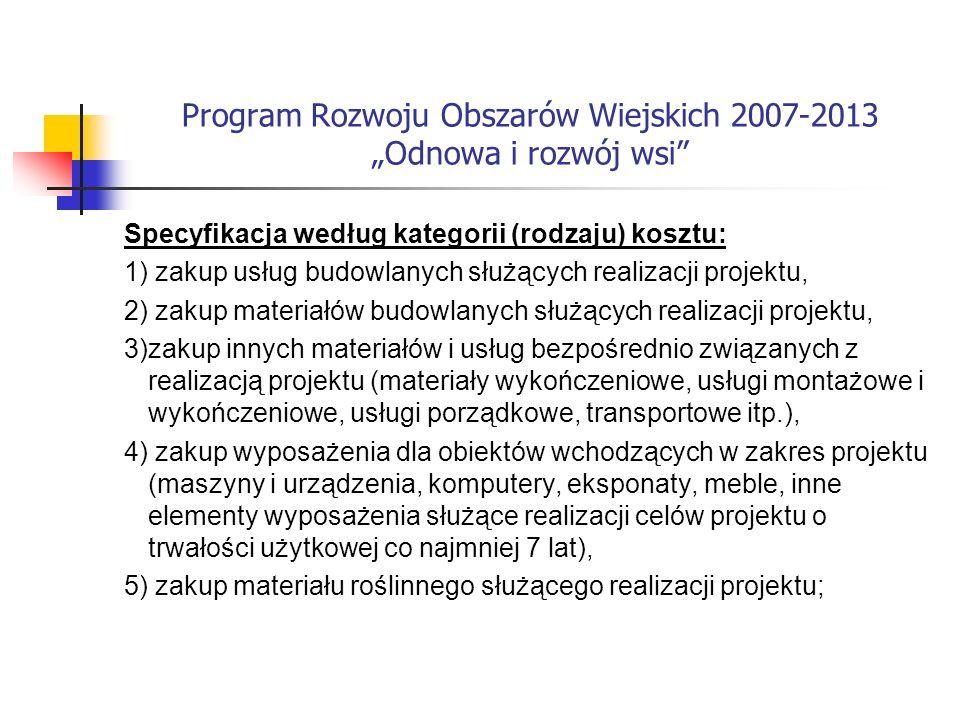 Program Rozwoju Obszarów Wiejskich 2007-2013 Odnowa i rozwój wsi Specyfikacja według kategorii (rodzaju) kosztu: 1) zakup usług budowlanych służących realizacji projektu, 2) zakup materiałów budowlanych służących realizacji projektu, 3)zakup innych materiałów i usług bezpośrednio związanych z realizacją projektu (materiały wykończeniowe, usługi montażowe i wykończeniowe, usługi porządkowe, transportowe itp.), 4) zakup wyposażenia dla obiektów wchodzących w zakres projektu (maszyny i urządzenia, komputery, eksponaty, meble, inne elementy wyposażenia służące realizacji celów projektu o trwałości użytkowej co najmniej 7 lat), 5) zakup materiału roślinnego służącego realizacji projektu;