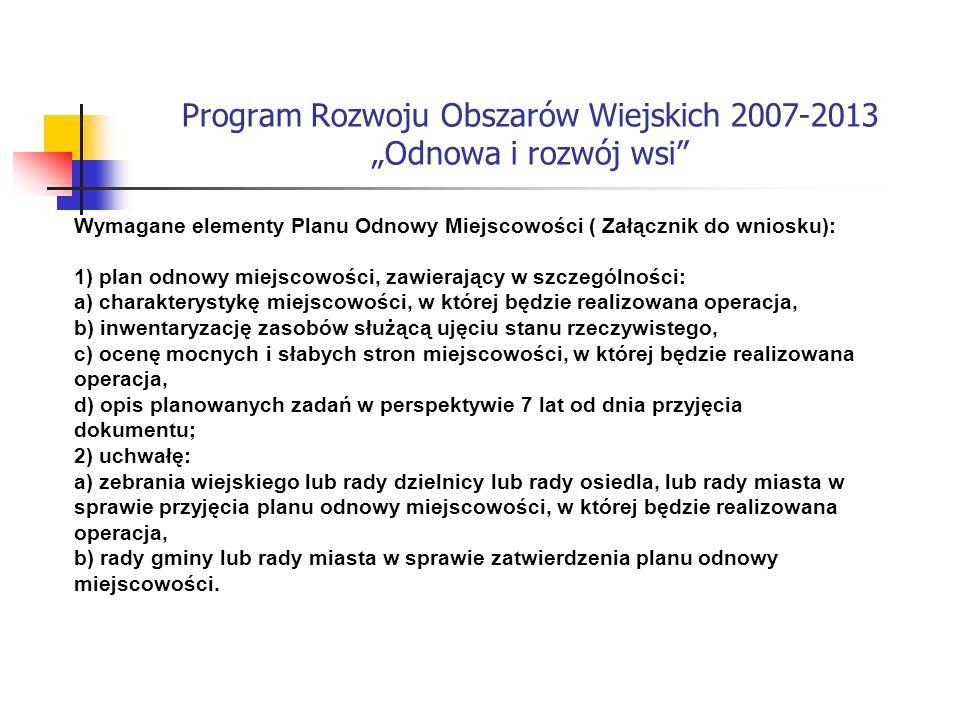 Program Rozwoju Obszarów Wiejskich 2007-2013 Odnowa i rozwój wsi Wymagane elementy Planu Odnowy Miejscowości ( Załącznik do wniosku): 1) plan odnowy miejscowości, zawierający w szczególności: a) charakterystykę miejscowości, w której będzie realizowana operacja, b) inwentaryzację zasobów służącą ujęciu stanu rzeczywistego, c) ocenę mocnych i słabych stron miejscowości, w której będzie realizowana operacja, d) opis planowanych zadań w perspektywie 7 lat od dnia przyjęcia dokumentu; 2) uchwałę: a) zebrania wiejskiego lub rady dzielnicy lub rady osiedla, lub rady miasta w sprawie przyjęcia planu odnowy miejscowości, w której będzie realizowana operacja, b) rady gminy lub rady miasta w sprawie zatwierdzenia planu odnowy miejscowości.