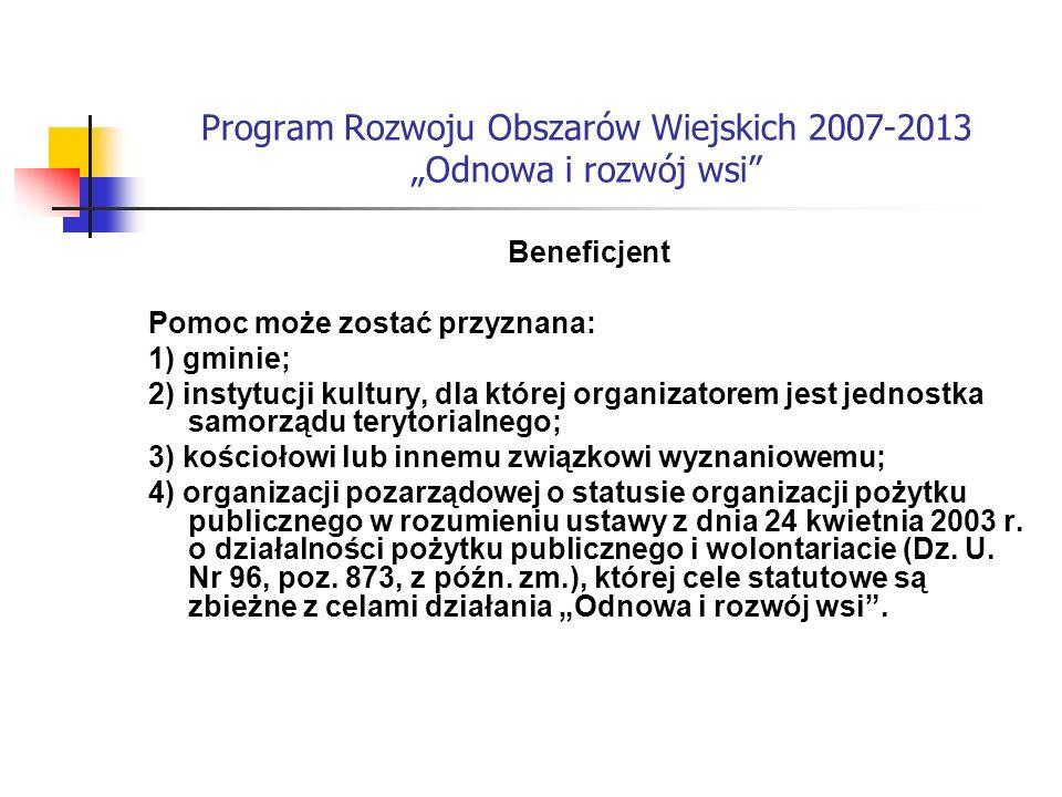 Program Rozwoju Obszarów Wiejskich 2007-2013 Odnowa i rozwój wsi Beneficjent Pomoc może zostać przyznana: 1) gminie; 2) instytucji kultury, dla której organizatorem jest jednostka samorządu terytorialnego; 3) kościołowi lub innemu związkowi wyznaniowemu; 4) organizacji pozarządowej o statusie organizacji pożytku publicznego w rozumieniu ustawy z dnia 24 kwietnia 2003 r.