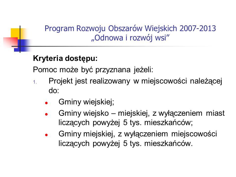 Program Rozwoju Obszarów Wiejskich 2007-2013 Odnowa i rozwój wsi Kryteria dostępu: Pomoc może być przyznana jeżeli: 1.
