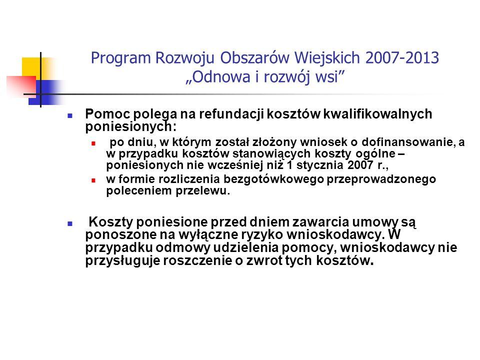Program Rozwoju Obszarów Wiejskich 2007-2013 Odnowa i rozwój wsi Pomoc polega na refundacji kosztów kwalifikowalnych poniesionych: po dniu, w którym został złożony wniosek o dofinansowanie, a w przypadku kosztów stanowiących koszty ogólne – poniesionych nie wcześniej niż 1 stycznia 2007 r., w formie rozliczenia bezgotówkowego przeprowadzonego poleceniem przelewu.