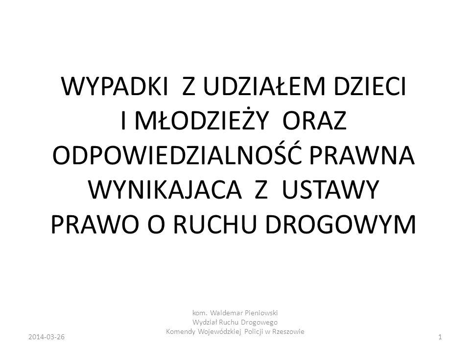 WYPADKI Z UDZIAŁEM DZIECI I MŁODZIEŻY ORAZ ODPOWIEDZIALNOŚĆ PRAWNA WYNIKAJACA Z USTAWY PRAWO O RUCHU DROGOWYM 12014-03-26 kom. Waldemar Pieniowski Wyd