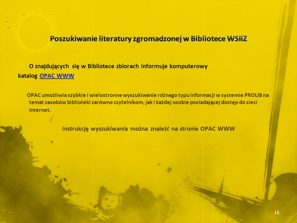 O znajdujących się w Bibliotece zbiorach informuje komputerowy katalog OPAC WWWOPAC WWW OPAC umożliwia szybkie i wielostronne wyszukiwanie różnego typu informacji w systemie PROLIB na temat zasobów biblioteki zarówno czytelnikom, jak i każdej osobie posiadającej dostęp do sieci Internet.