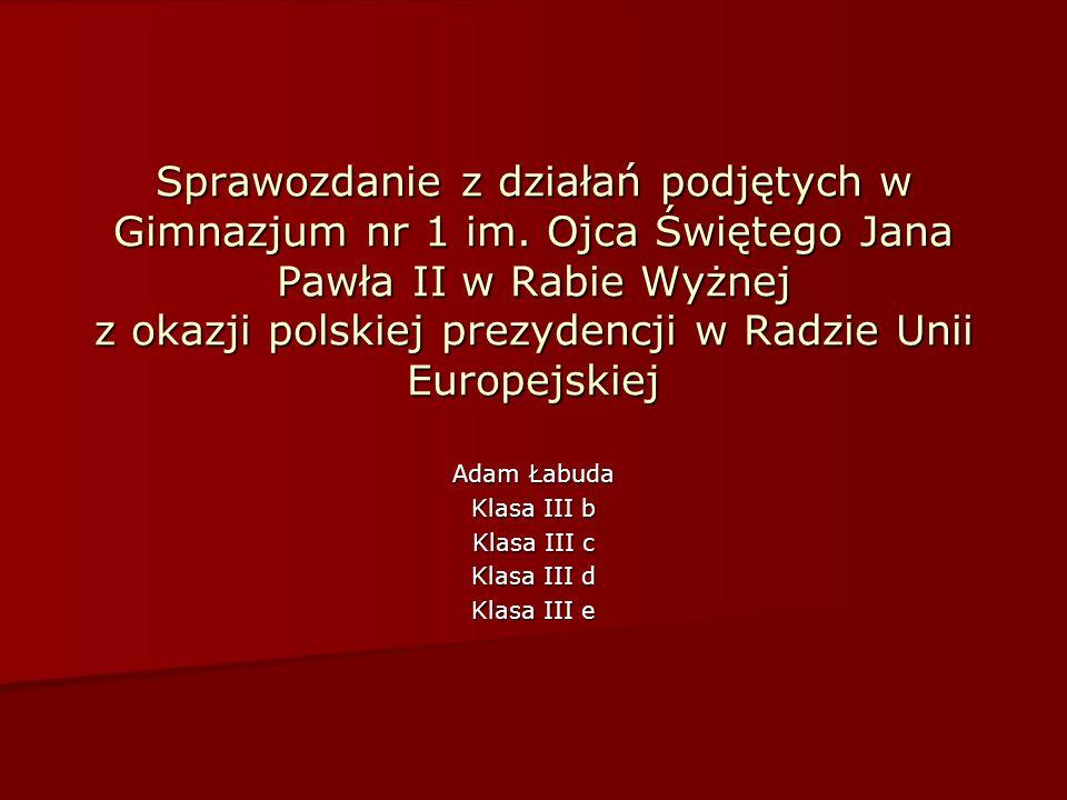 Sprawozdanie z działań podjętych w Gimnazjum nr 1 im. Ojca Świętego Jana Pawła II w Rabie Wyżnej z okazji polskiej prezydencji w Radzie Unii Europejsk