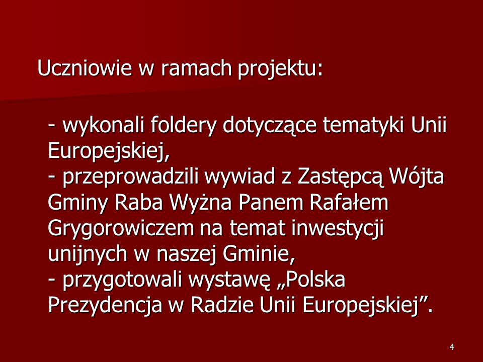 4 Uczniowie w ramach projektu: Uczniowie w ramach projektu: - wykonali foldery dotyczące tematyki Unii Europejskiej, - przeprowadzili wywiad z Zastępcą Wójta Gminy Raba Wyżna Panem Rafałem Grygorowiczem na temat inwestycji unijnych w naszej Gminie, - przygotowali wystawę Polska Prezydencja w Radzie Unii Europejskiej.