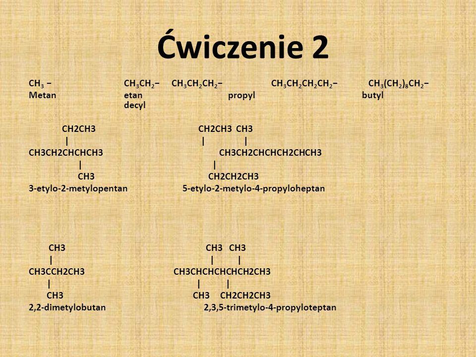 CH 3 CH 3 CH 2CH 3 CH 2 CH 2 CH 3 CH 2 CH 2 CH 2 CH 3 (CH 2 ) 8 CH 2 Metanetan propylbutyl decyl CH2CH3 CH2CH3 CH3 | | | CH3CH2CHCHCH3CH3CH2CHCHCH2CHCH3 | | CH3 CH2CH2CH3 3-etylo-2-metylopentan 5-etylo-2-metylo-4-propyloheptan CH3 CH3 CH3 | | | CH3CCH2CH3 CH3CHCHCHCHCH2CH3 | | | CH3 CH3 CH2CH2CH3 2,2-dimetylobutan 2,3,5-trimetylo-4-propyloteptan Ćwiczenie 2