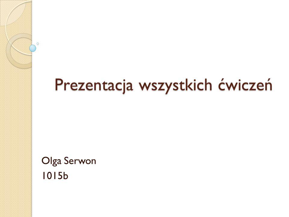 Prezentacja wszystkich ćwiczeń Olga Serwon 1015b