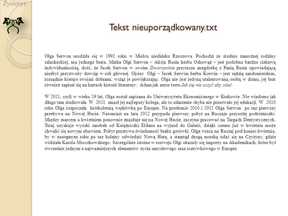 Tekst nieuporządkowany.txt Życiorys Olga Serwon urodziła się w 1992 roku w Mielcu niedaleko Rzeszowa. Pochodzi ze średnio zamożnej rodziny szlacheckie