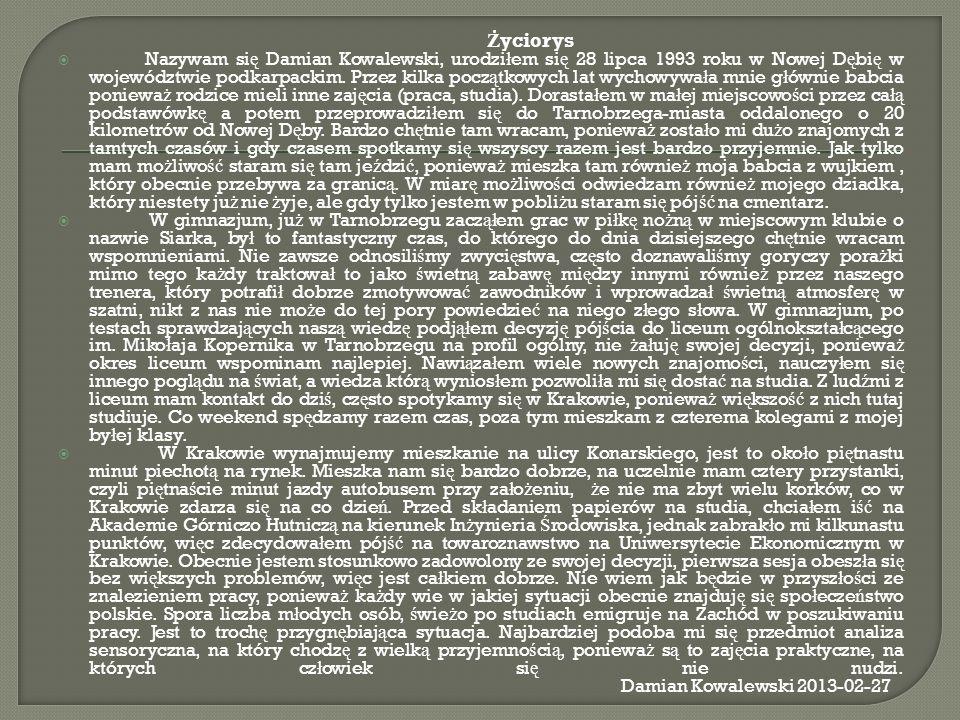 Ż yciorys Nazywam si ę Damian Kowalewski, urodzi ł em si ę 28 lipca 1993 roku w Nowej D ę bi ę w województwie podkarpackim. Przez kilka pocz ą tkowych